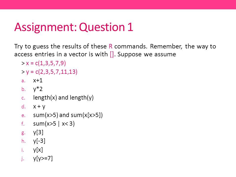 Assignment: Question 1 Try to guess the results of these R commands. Remember, the way to access entries in a vector is with []. Suppose we assume.